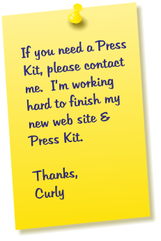 If you need a Press Kit, please contact me.  I'm working hard to finish my new web site & Press Kit. Thanks, Curly